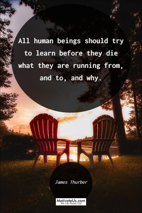 A picture of two lounge chares at a sun set, with the saying: All human beings should try to learn before they die what they are running from and to, and why.